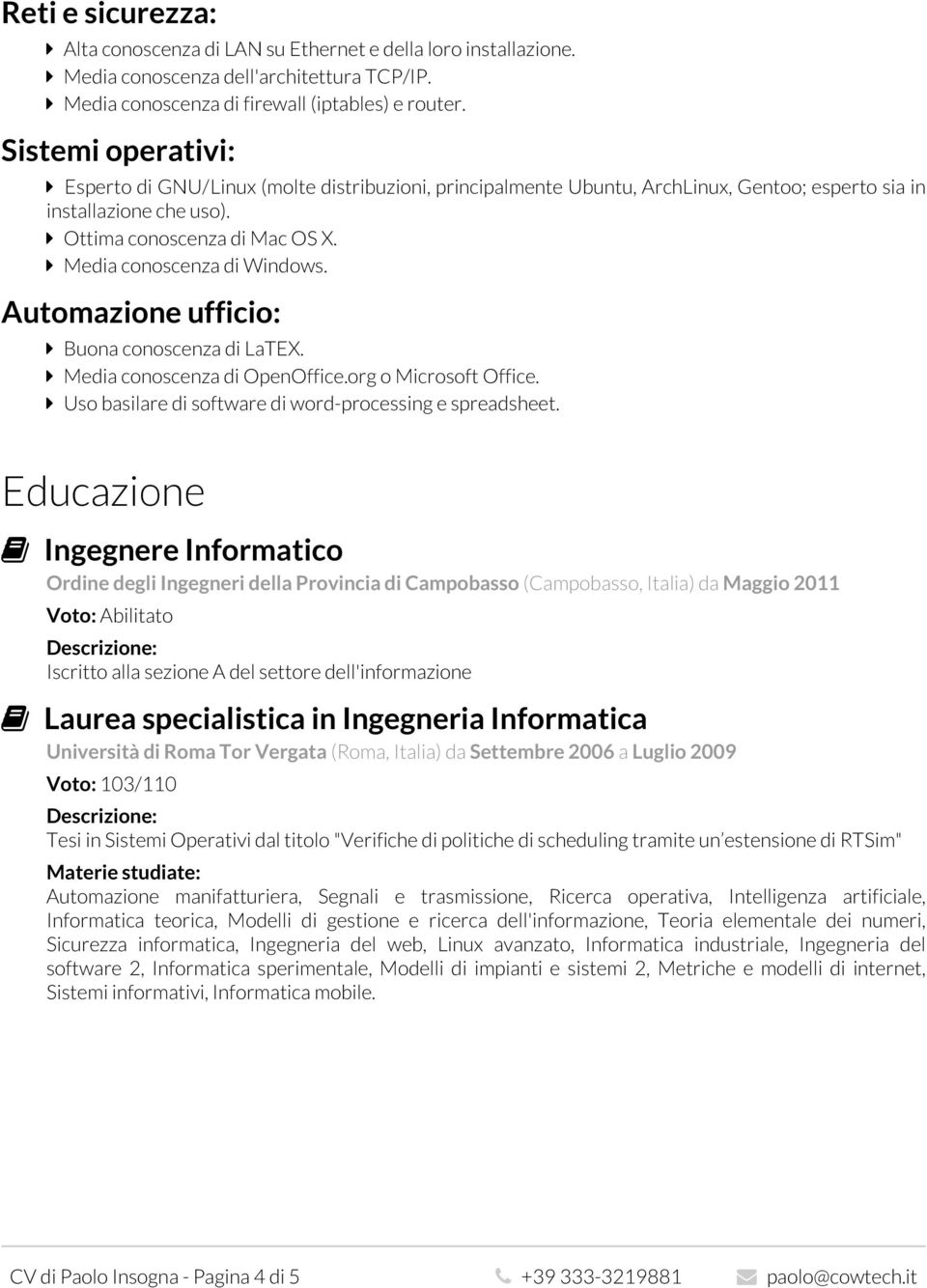 Media conoscenza di Windows. Automazione ufficio: Buona conoscenza di LaTEX. Media conoscenza di OpenOffice.org o Microsoft Office. Uso basilare di software di word-processing e spreadsheet.