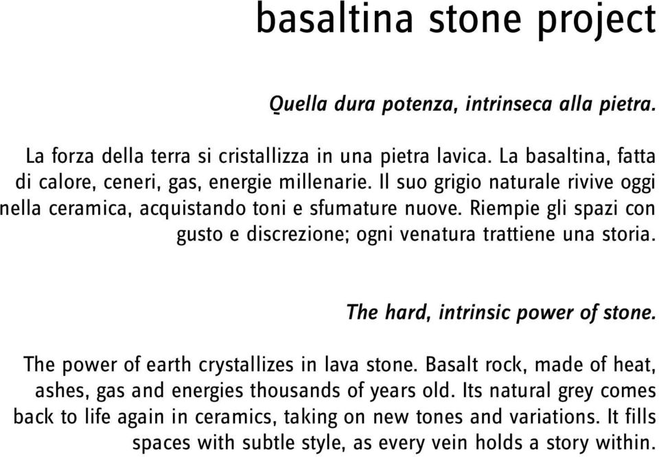 Riempie gli spazi con gusto e discrezione; ogni venatura trattiene una storia. The hard, intrinsic power of stone. The power of earth crystallizes in lava stone.