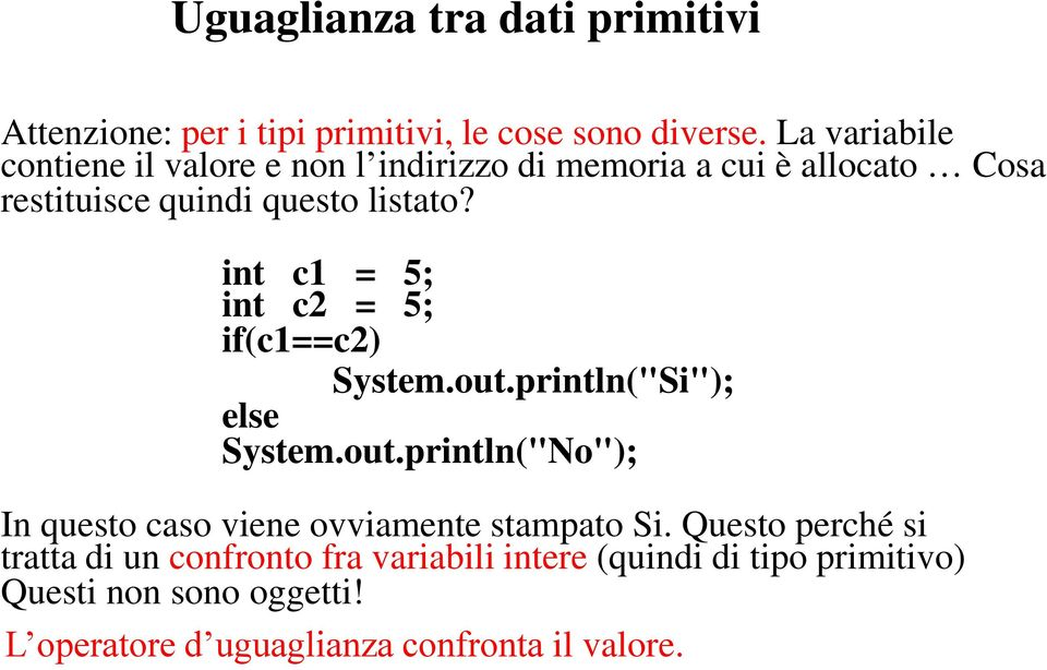 "int c1 = 5; int c2 = 5; if(c1==c2) System.out.println(""Si""); else System.out.println(""No""); In questo caso viene ovviamente stampato Si."