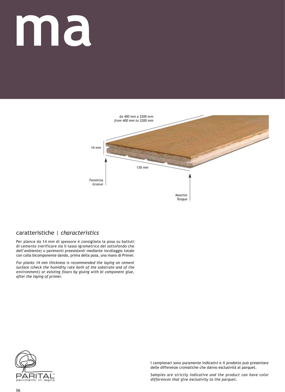 For planks 14 mm thickness is recommended the laying on cement surface (check the humidity rate both of the substrate and of the environment) or existing floors by gluing with bi component glue,