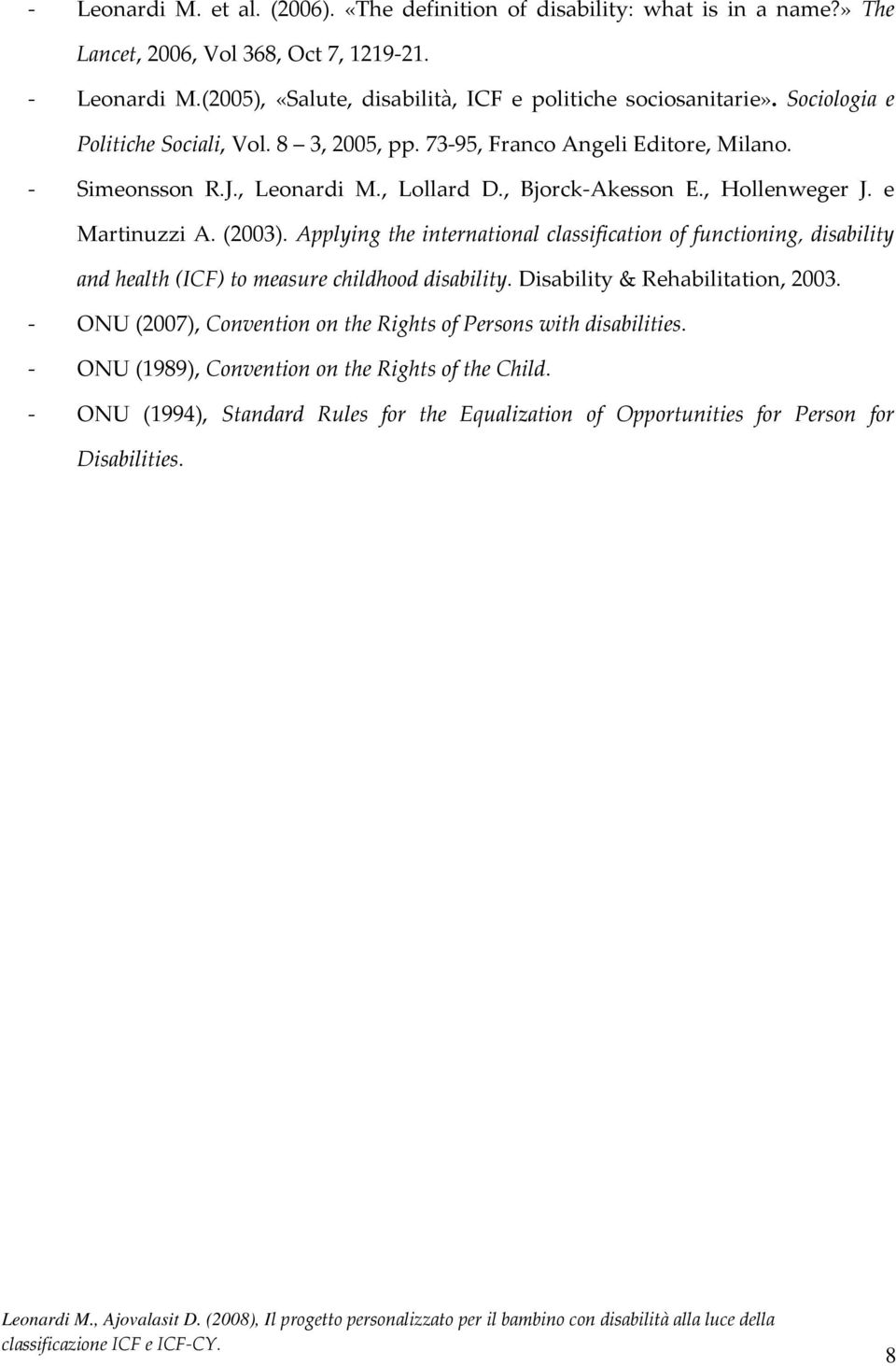 , Lollard D., Bjorck-Akesson E., Hollenweger J. e Martinuzzi A. (2003). Applying the international classification of functioning, disability and health (ICF) to measure childhood disability.