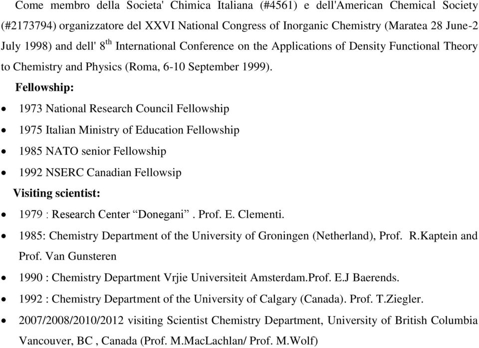 Fellowship: 1973 National Research Council Fellowship 1975 Italian Ministry of Education Fellowship 1985 NATO senior Fellowship 1992 NSERC Canadian Fellowsip Visiting scientist: 1979 : Research