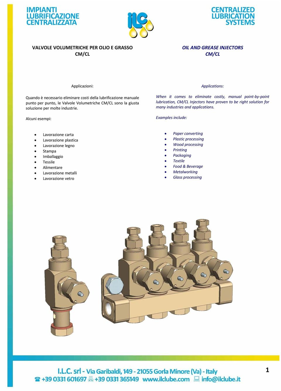 Alcuni esempi: Applications: When it comes to eliminate costly, manual point by point lubrication, CM/CL Injectors have proven to be right solution for many industries and