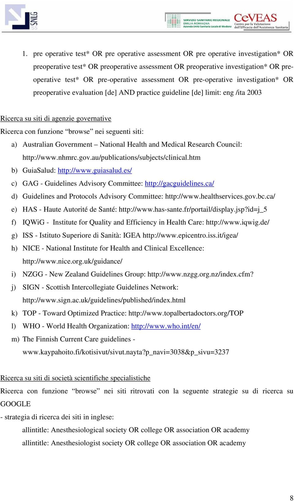 browse nei seguenti siti: a) Australian Government National Health and Medical Research Council: http://www.nhmrc.gov.au/publications/subjects/clinical.htm b) GuiaSalud: http://www.guiasalud.