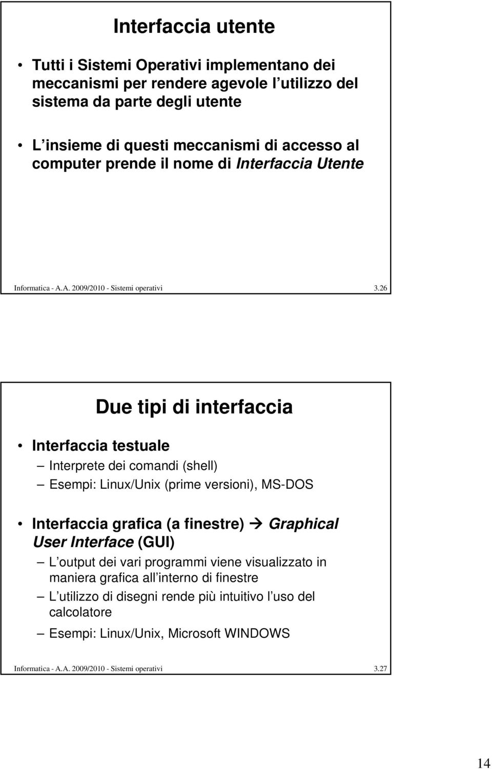 26 Interfaccia testuale Due tipi di interfaccia Interprete dei comandi (shell) Esempi: Linux/Unix i (prime versioni), i) MS-DOS Interfaccia grafica (a finestre) Graphical User