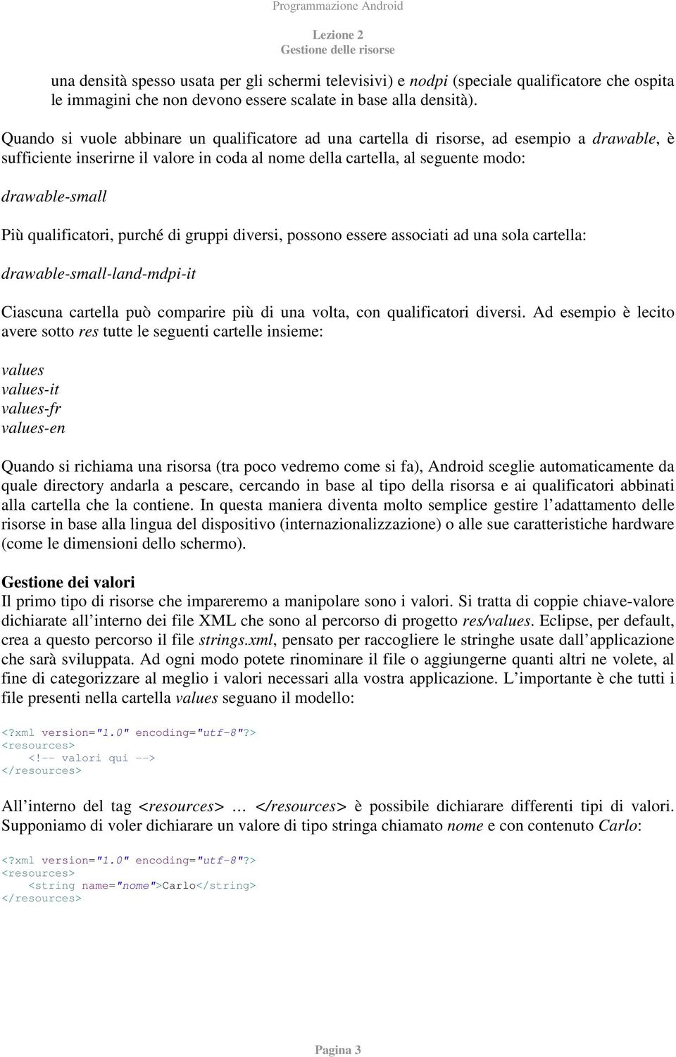 qualificatori, purché di gruppi diversi, possono essere associati ad una sola cartella: drawable-small-land-mdpi-it Ciascuna cartella può comparire più di una volta, con qualificatori diversi.