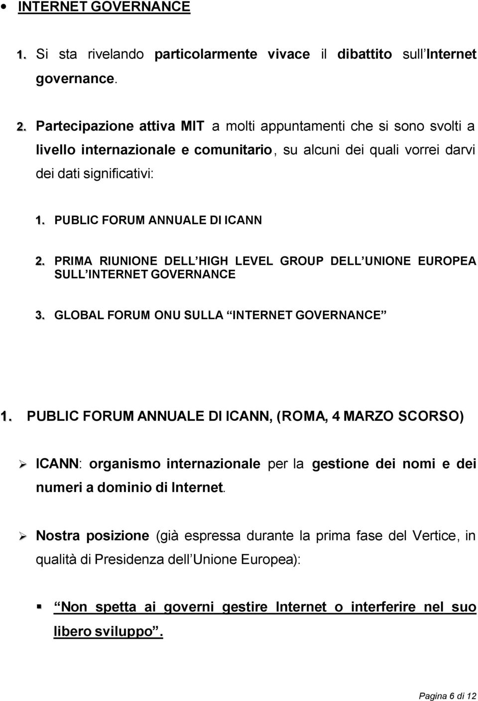 PUBLIC FORUM ANNUALE DI ICANN 2. PRIMA RIUNIONE DELL HIGH LEVEL GROUP DELL UNIONE EUROPEA SULL INTERNET GOVERNANCE 3. GLOBAL FORUM ONU SULLA INTERNET GOVERNANCE 1.