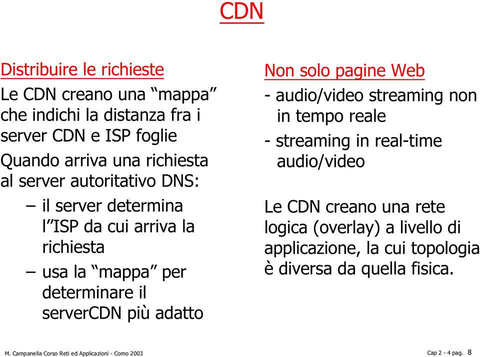 Non solo pagine Web - audio/video streaming non in tempo reale - streaming in real-time audio/video Le CDN creano una rete logica