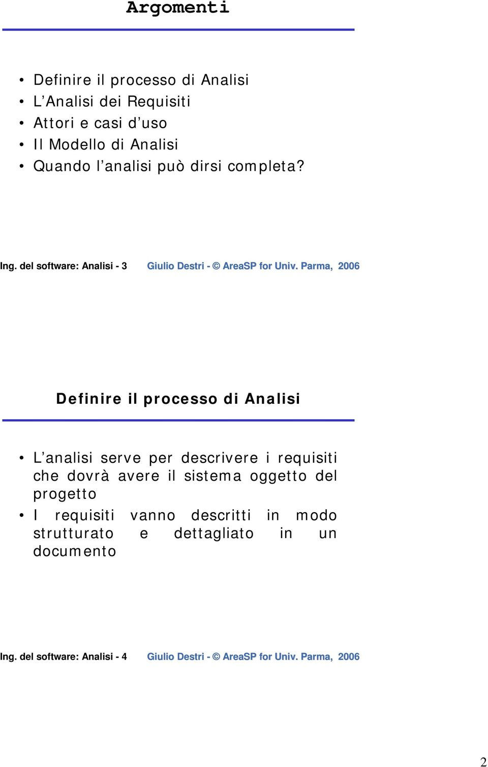del software: Analisi - 3 Definire il processo di Analisi L analisi serve per descrivere i requisiti