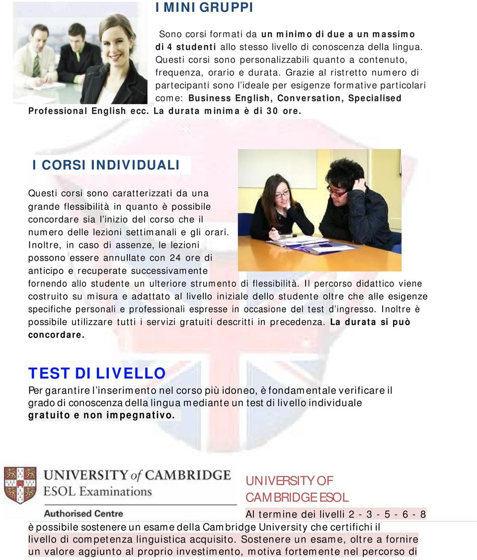 Grazie al ristretto numero di partecipanti sono l ideale per esigenze formative particolari come: Business English, Conversation, Specialised Professional English ecc. La durata minima è di 30 ore.
