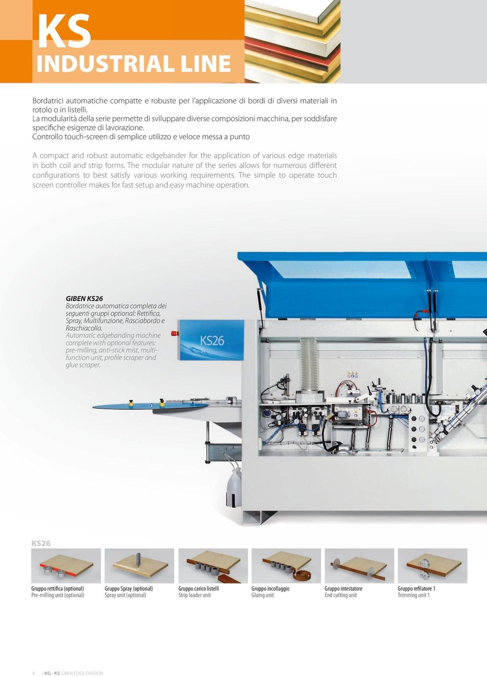 Controllo touch-screen di semplice utilizzo e veloce messa a punto A compact and robust automatic edgebander for the application of various edge materials in both coil and strip forms.