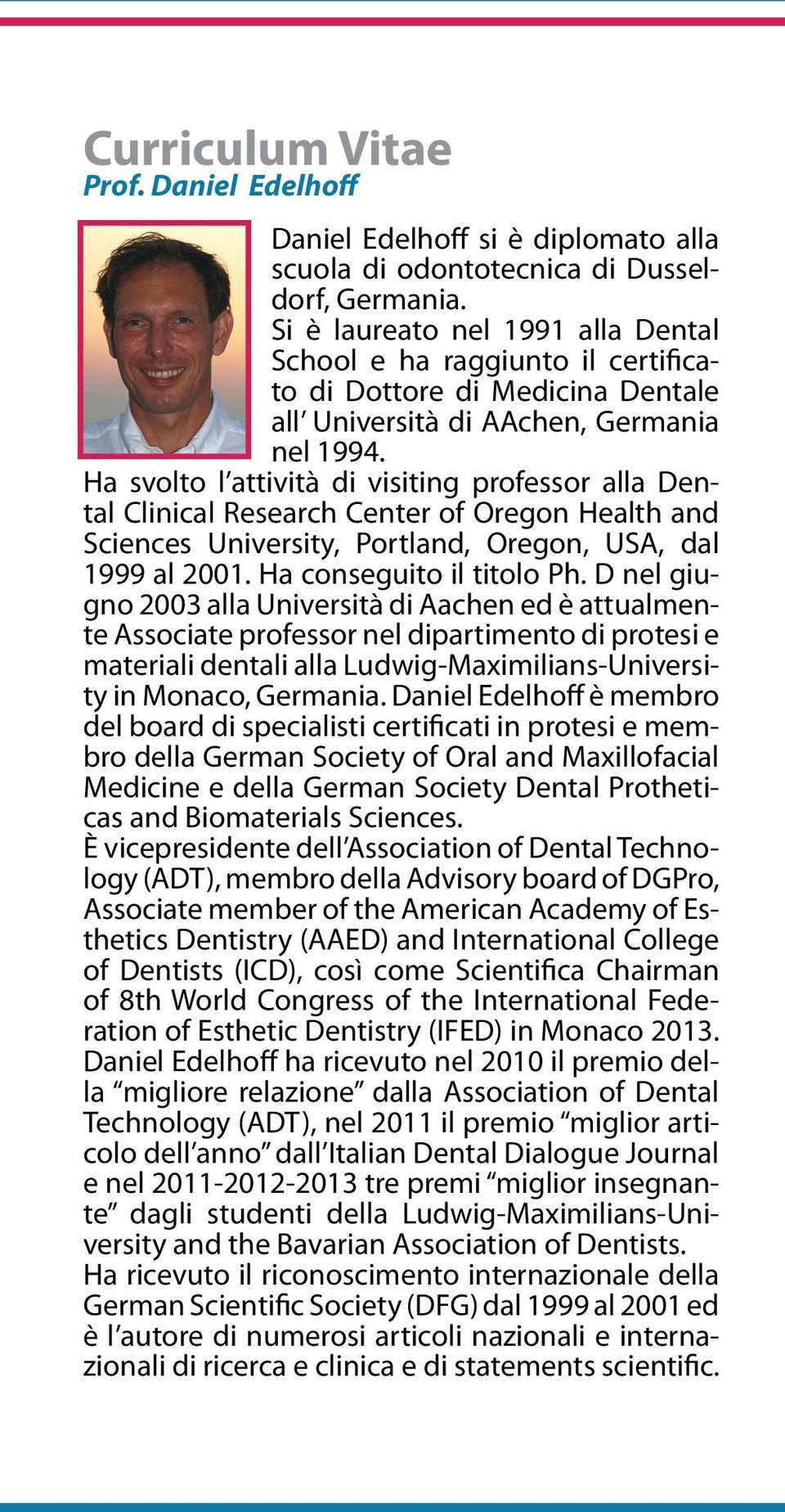 Ha svolto l attività di visiting professor alla Dental Clinical Research Center of Oregon Health and Sciences University, Portland, Oregon, USA, dal 1999 al 2001. Ha conseguito il titolo Ph.