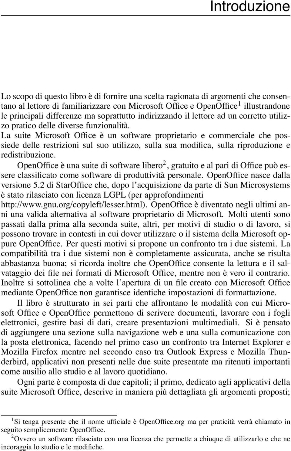 La suite Microsoft Office è un software proprietario e commerciale che possiede delle restrizioni sul suo utilizzo, sulla sua modifica, sulla riproduzione e redistribuzione.