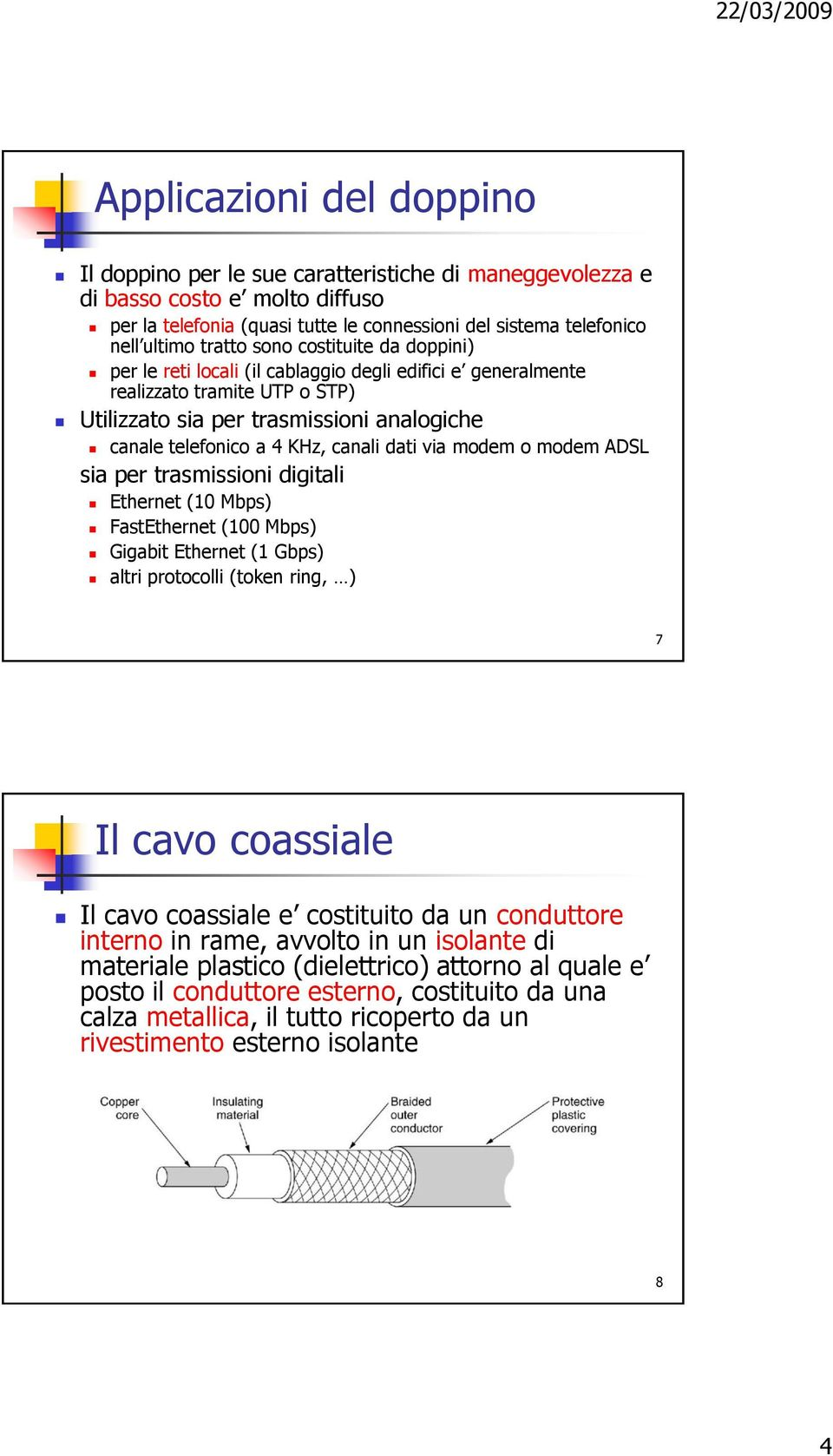 canali dati via modem o modem ADSL sia per trasmissioni digitali Ethernet (10 Mbps) FastEthernet (100 Mbps) Gigabit Ethernet (1 Gbps) altri protocolli (token ring, ) 7 Il cavo coassiale Il cavo