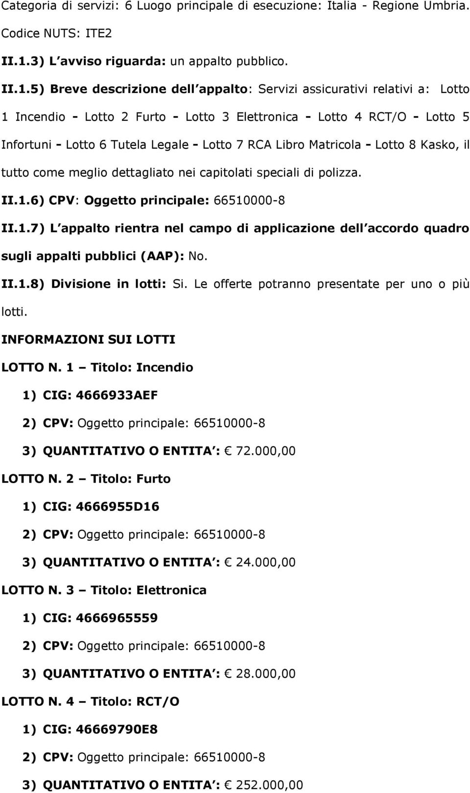 5) Breve descrizione dell appalto: Servizi assicurativi relativi a: Lotto 1 Incendio - Lotto 2 Furto - Lotto 3 Elettronica - Lotto 4 RCT/O - Lotto 5 Infortuni - Lotto 6 Tutela Legale - Lotto 7 RCA