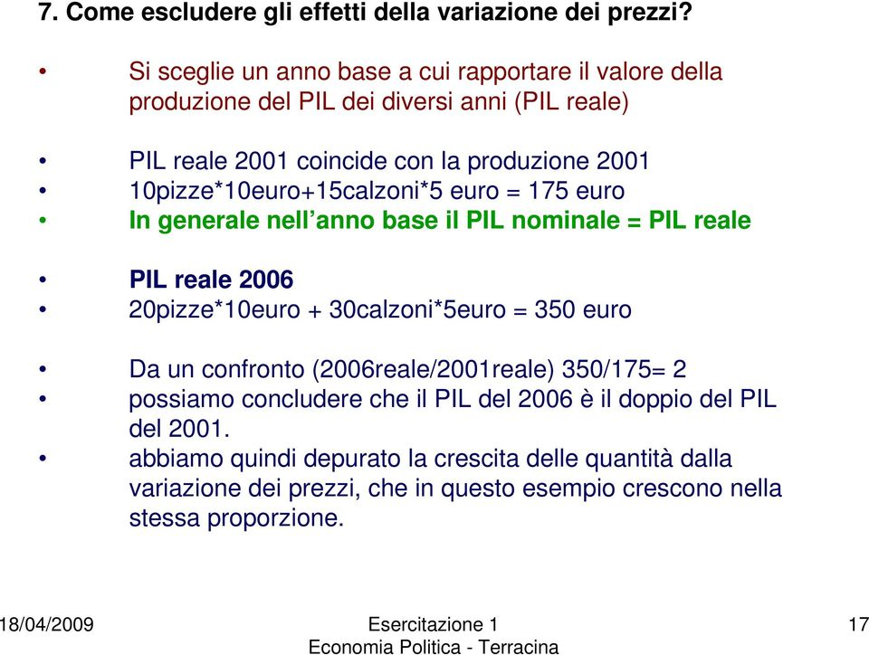 10pizze*10euro+15calzoni*5 euro = 175 euro In generale nell anno base il PIL nominale = PIL reale PIL reale 2006 20pizze*10euro + 30calzoni*5euro = 350 euro
