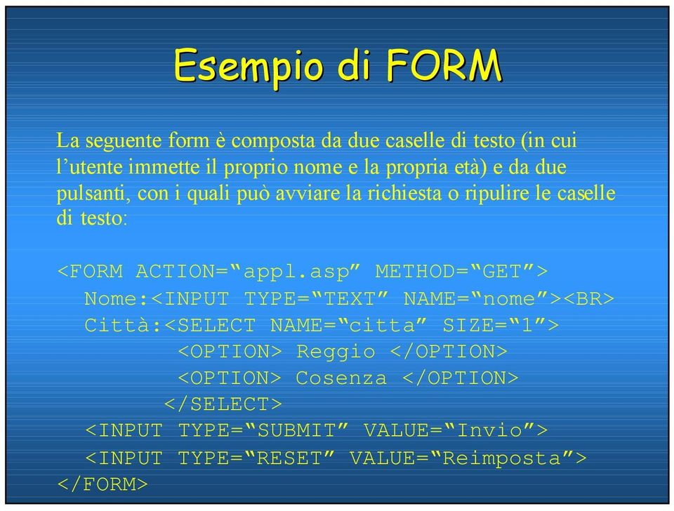 appl.asp METHOD= GET > Nome:<INPUT TYPE= TEXT NAME= nome ><BR> Città:<SELECT NAME= citta SIZE= 1 > <OPTION> Reggio