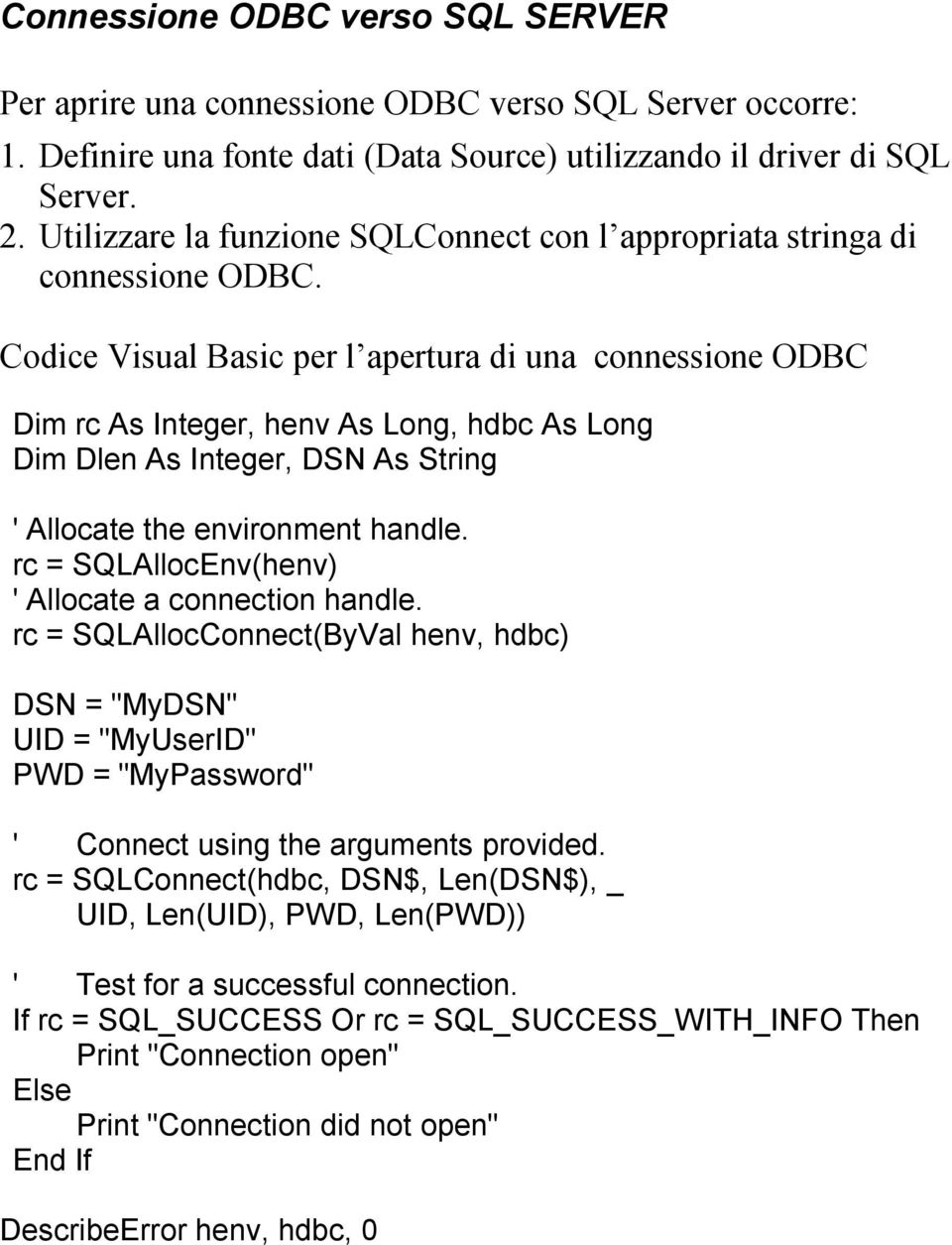 Codice Visual Basic per l apertura di una connessione ODBC Dim rc As Integer, henv As Long, hdbc As Long Dim Dlen As Integer, DSN As String ' Allocate the environment handle.