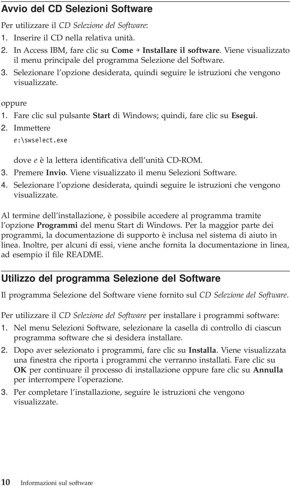 Fare clic sul pulsante Start di Windows; quindi, fare clic su Esegui. 2. Immettere e:\swselect.exe dove e è la lettera identificativa dell unità CD-ROM. 3. Premere Invio.
