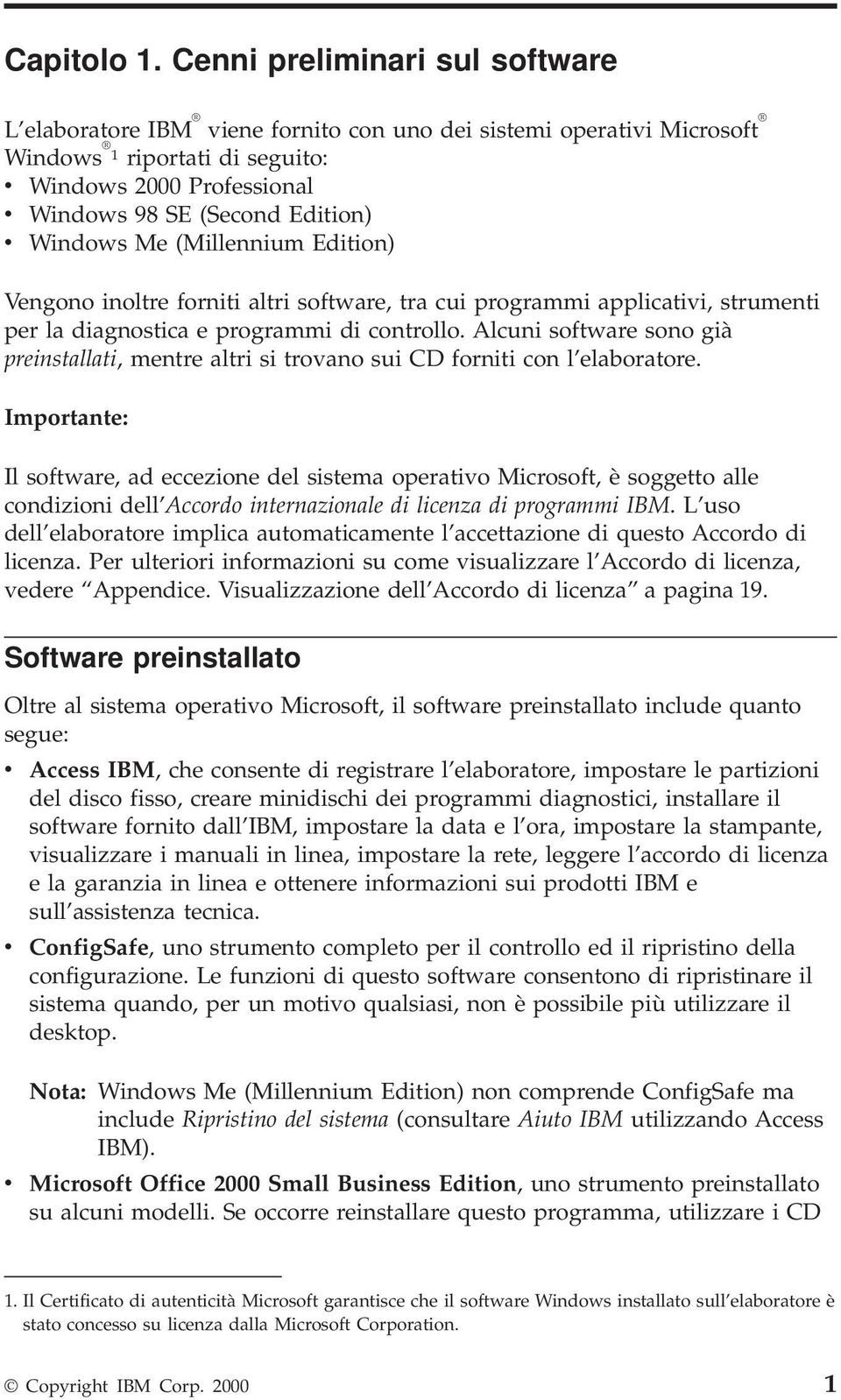 Windows Me (Millennium Edition) Vengono inoltre forniti altri software, tra cui programmi applicativi, strumenti per la diagnostica e programmi di controllo.