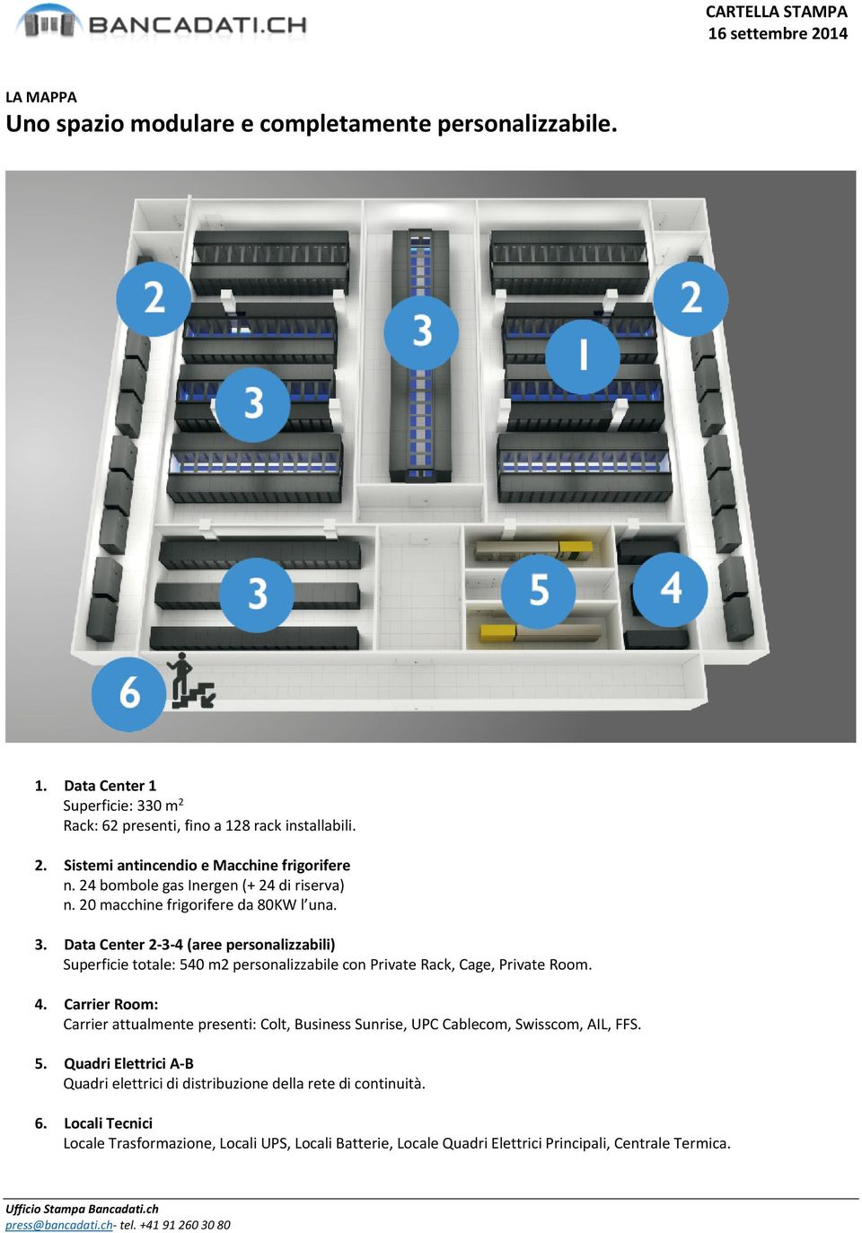 Data Center 2-3-4 (aree personalizzabili) Superficie totale: 540 m2 personalizzabile con Private Rack, Cage, Private Room. 4.