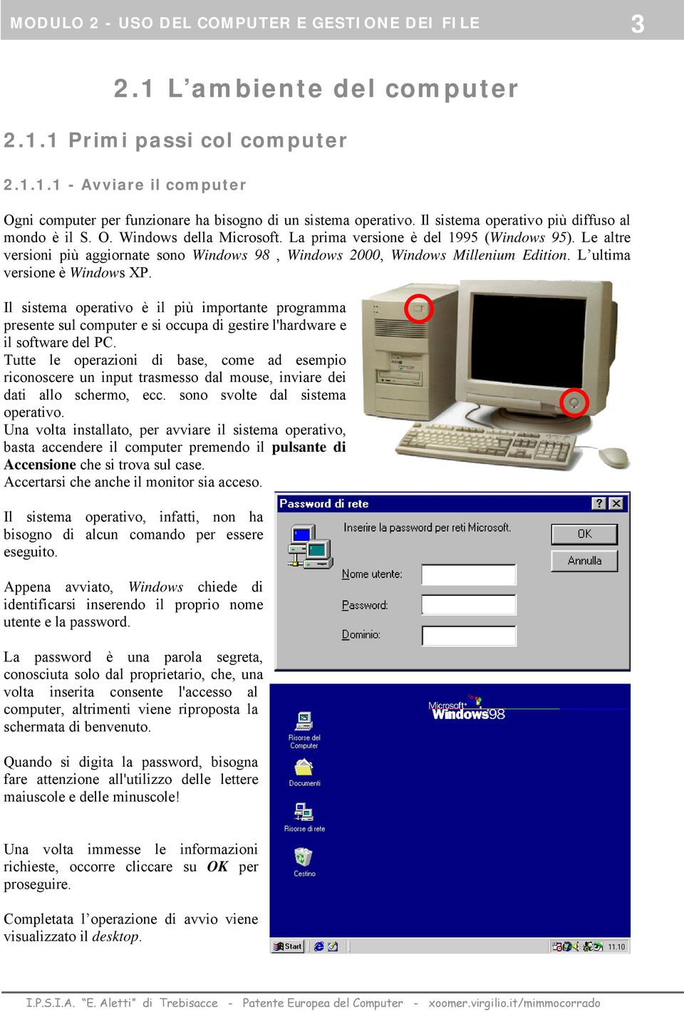 Le altre versioni più aggiornate sono Windows 98, Windows 2000, Windows Millenium Edition. L ultima versione è Windows XP.