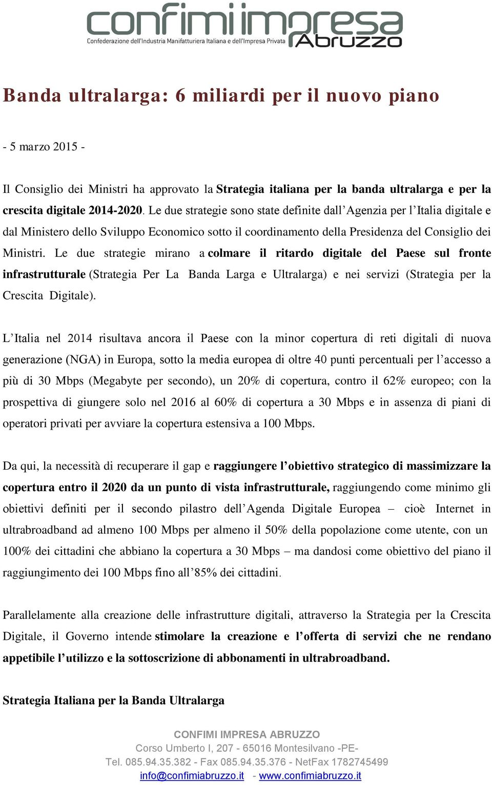 Le due strategie mirano a colmare il ritardo digitale del Paese sul fronte infrastrutturale (Strategia Per La Banda Larga e Ultralarga) e nei servizi (Strategia per la Crescita Digitale).