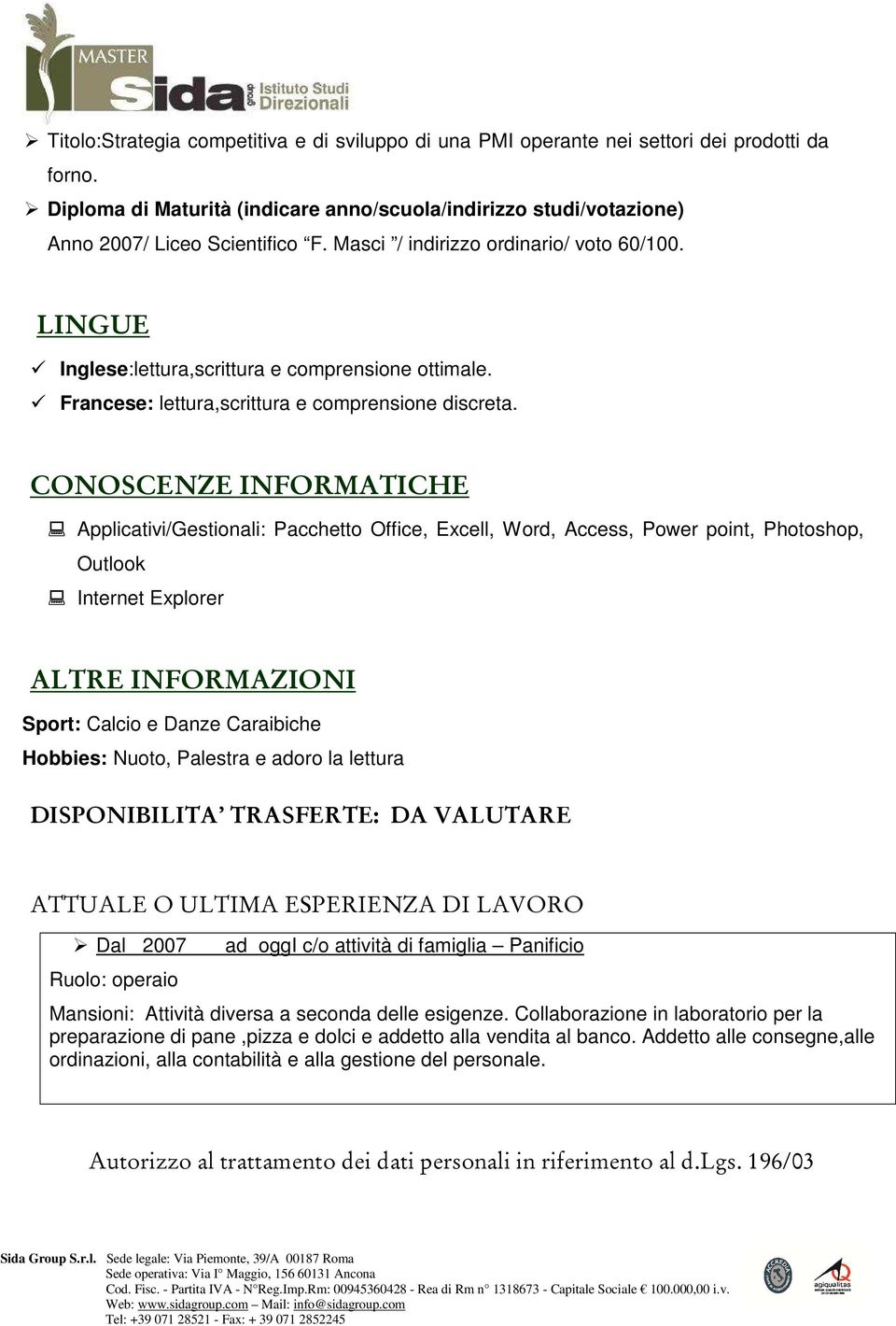 CONOSCENZE INFORMATICHE Applicativi/Gestionali: Pacchetto Office, Excell, Word, Access, Power point, Photoshop, Outlook Internet Explorer ALTRE INFORMAZIONI Sport: Calcio e Danze Caraibiche Hobbies: