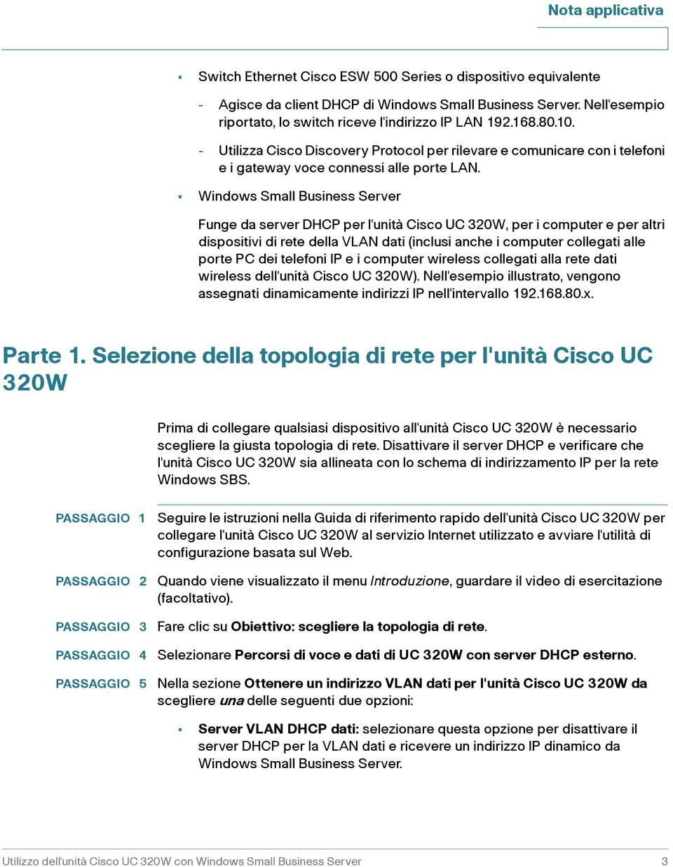 Windows Small Business Server Funge da server DHCP per l'unità Cisco UC 320W, per i computer e per altri dispositivi di rete della VLAN dati (inclusi anche i computer collegati alle porte PC dei