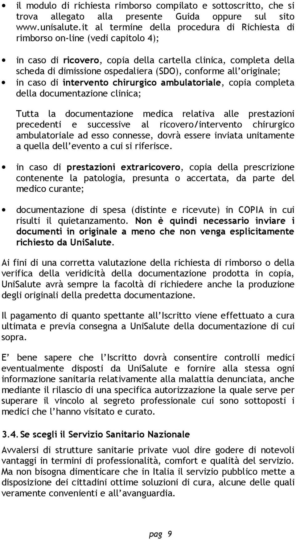 all originale; in caso di intervento chirurgico ambulatoriale, copia completa della documentazione clinica; Tutta la documentazione medica relativa alle prestazioni precedenti e successive al