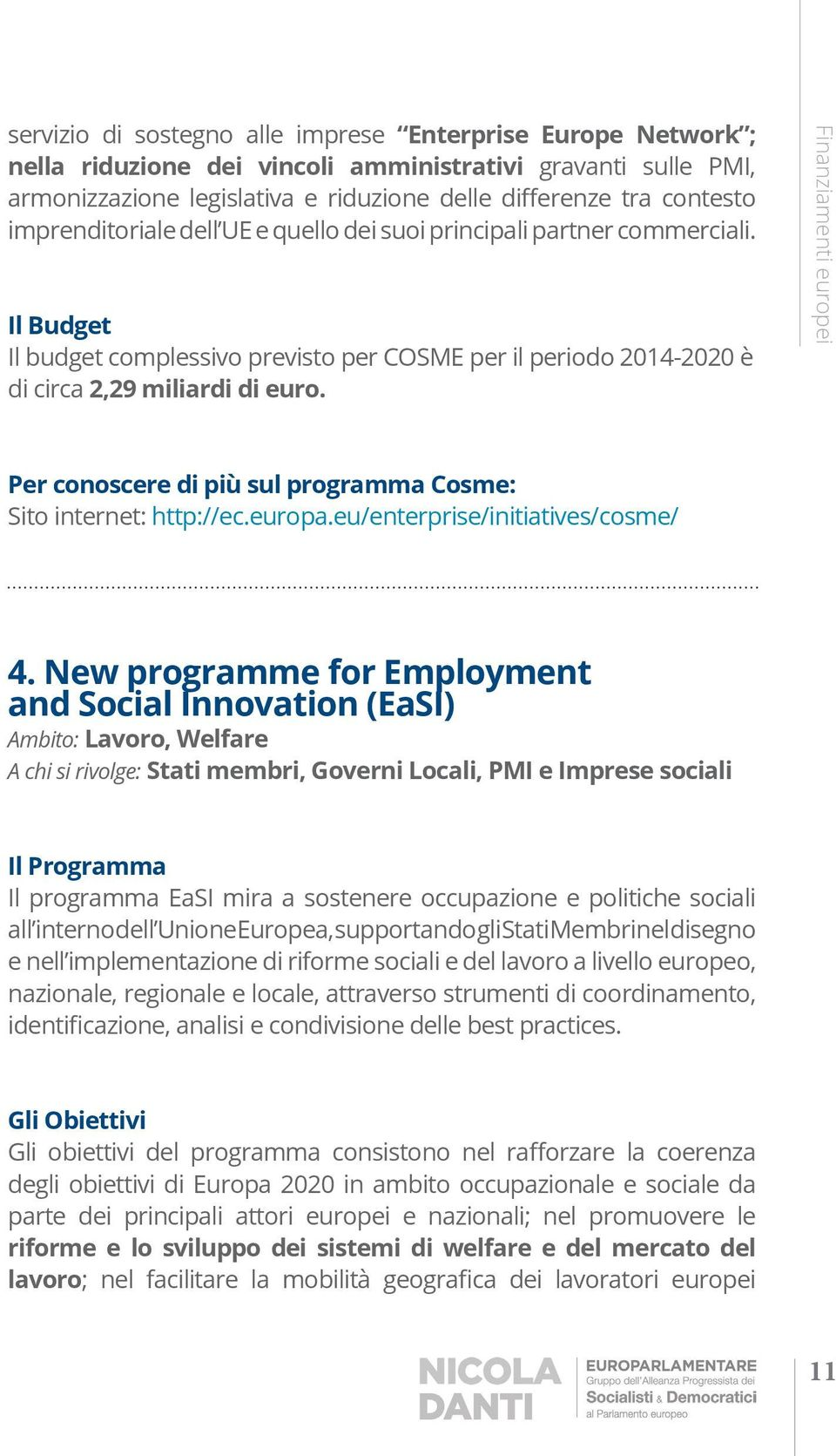New programme for Employment and Social Innovation (EaSI) Ambito: Lavoro, Welfare A chi si rivolge: Stati membri, Governi