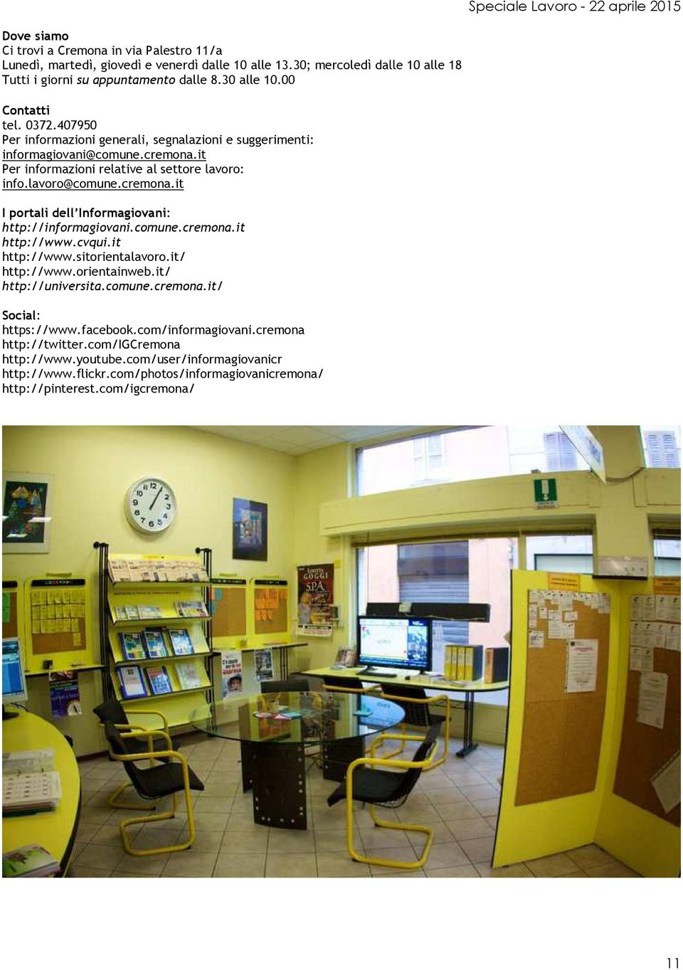 comune.cremona.it http://www.cvqui.it http://www.sitorientalavoro.it/ http://www.orientainweb.it/ http://universita.comune.cremona.it/ Social: https://www.facebook.com/informagiovani.