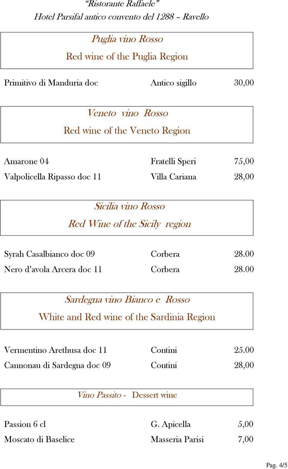 00 Nero d avola Arcera doc 11 Corbera 28.00 Sardegna vino Bianco e Rosso White and Red wine of the Sardinia Region Vermentino Arethusa doc 11 Contini 25.