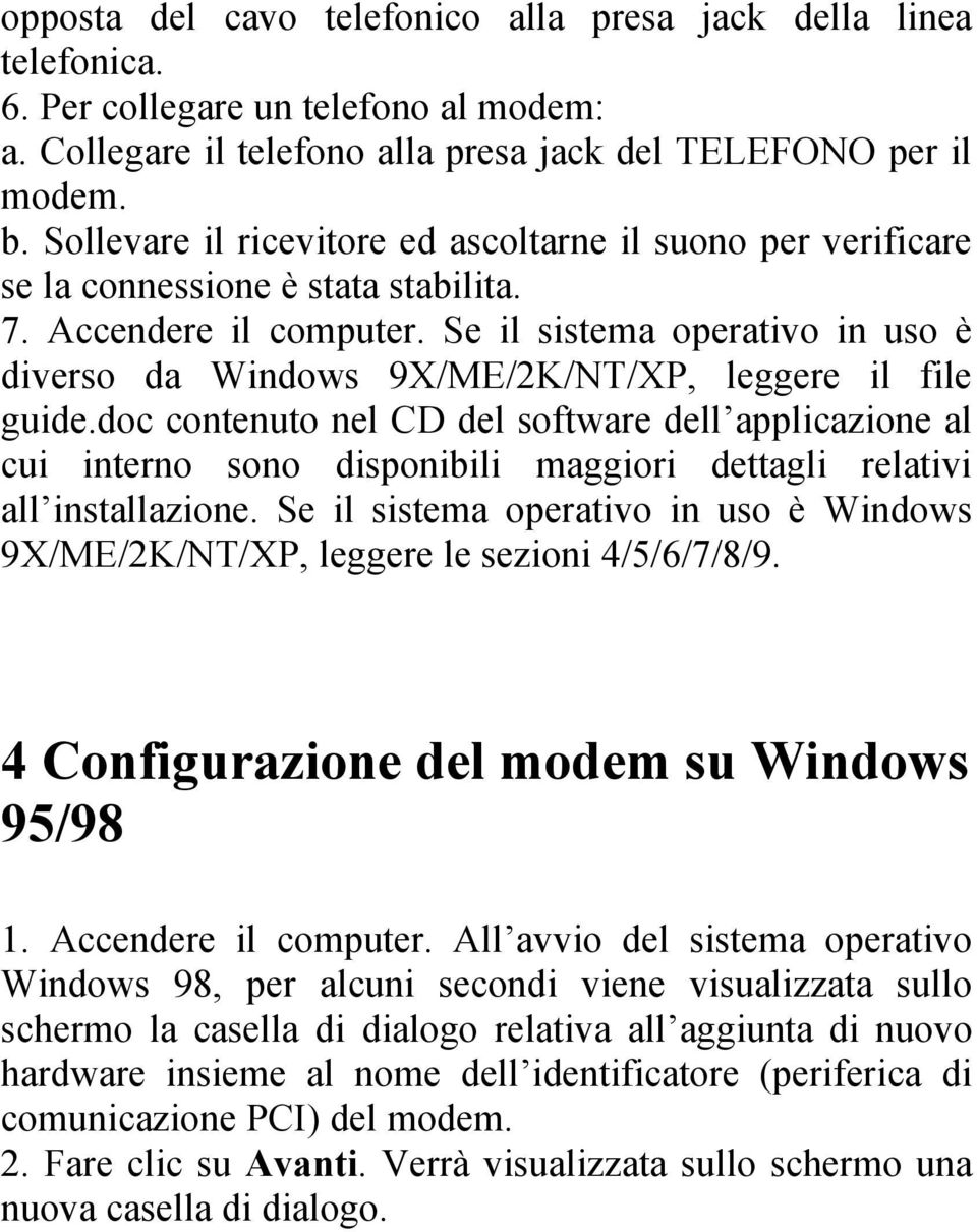 Se il sistema operativo in uso è diverso da Windows 9X/ME/2K/NT/XP, leggere il file guide.