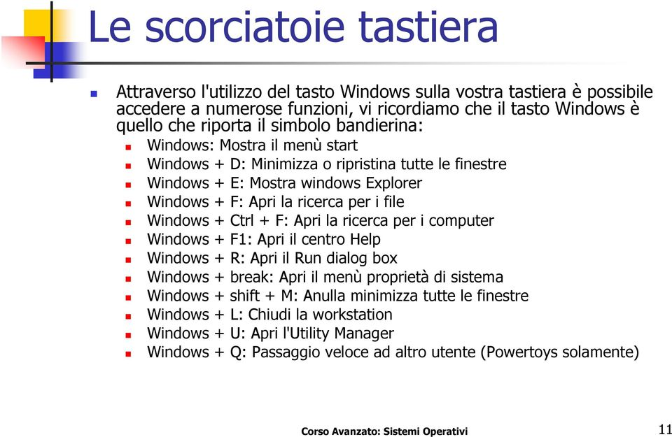 Ctrl + F: Apri la ricerca per i computer Windows + F1: Apri il centro Help Windows + R: Apri il Run dialog box Windows + break: Apri il menù proprietà di sistema Windows + shift + M: Anulla