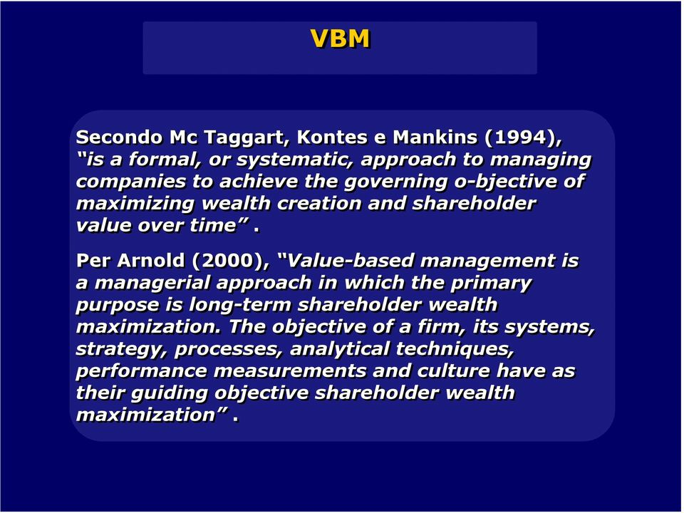Per Arnold (2000), Value-based management is a managerial approach in which the primary purpose is long-term shareholder wealth
