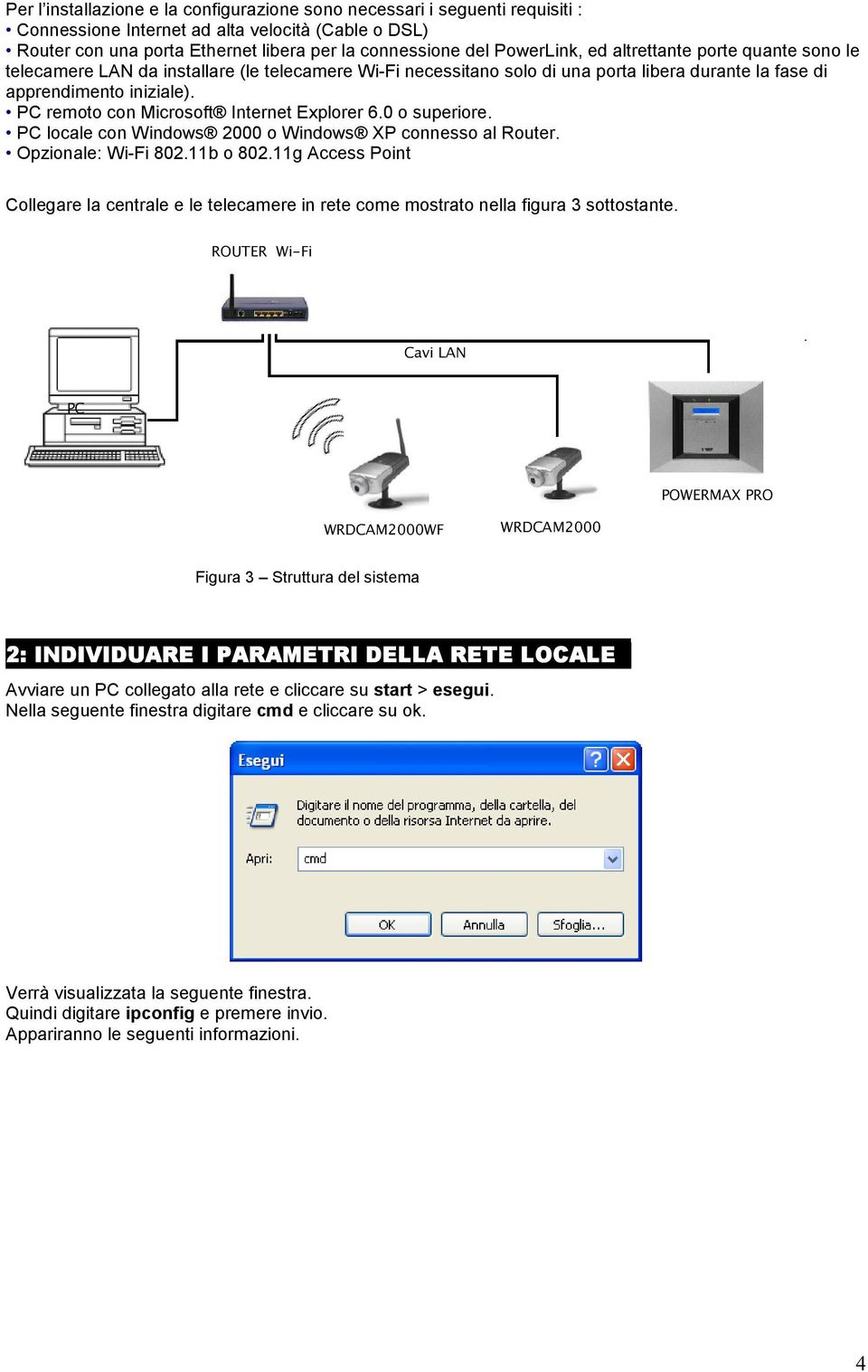 PC remoto con Microsoft Internet Explorer 6.0 o superiore. PC locale con Windows 2000 o Windows XP connesso al Router. Opzionale: Wi-Fi 802.11b o 802.