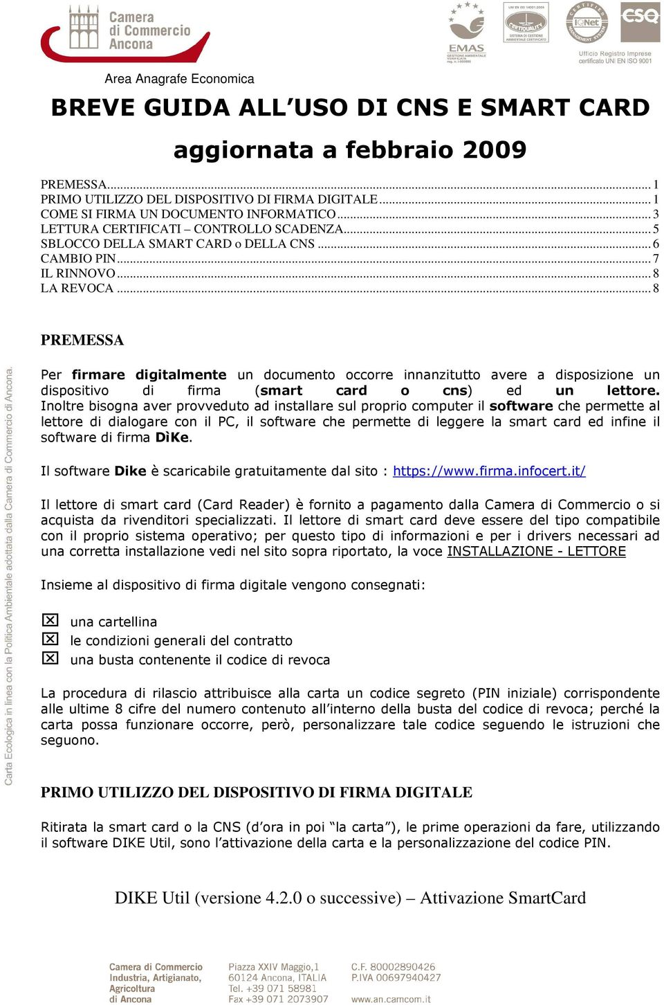 .. 8 PREMESSA Per firmare digitalmente un documento occorre innanzitutto avere a disposizione un dispositivo di firma (smart card o cns) ed un lettore.