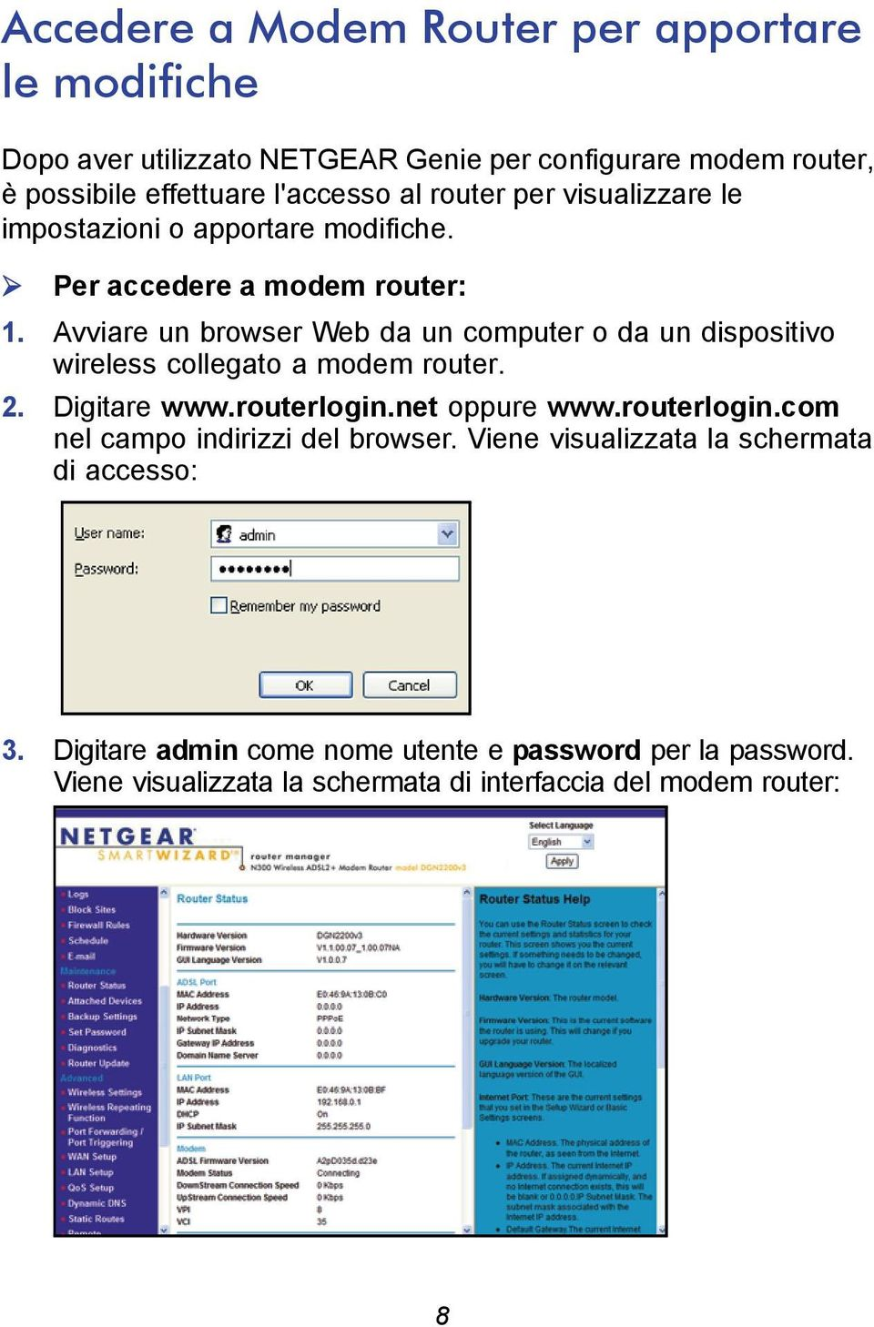 Avviare un browser Web da un computer o da un dispositivo wireless collegato a modem router. 2. Digitare www.routerlogin.