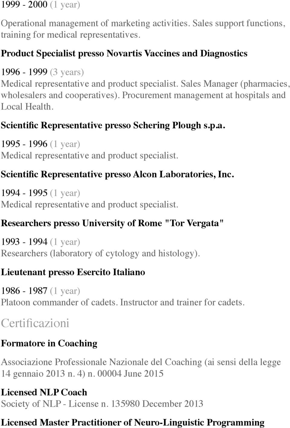 Procurement management at hospitals and Local Health. Scientific Representative presso Schering Plough s.p.a. 1995-1996 (1 year) Medical representative and product specialist.