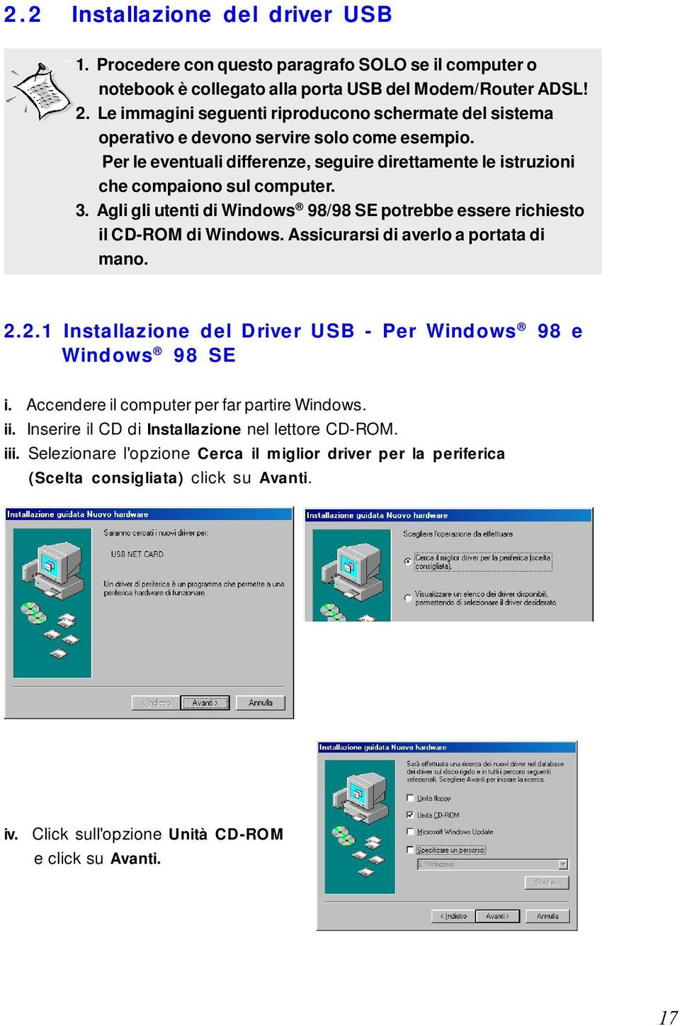 Agli gli utenti di Windows 98/98 SE potrebbe essere richiesto il CD-ROM di Windows. Assicurarsi di averlo a portata di mano. 2.2.1 Installazione del Driver USB - Per Windows 98 e Windows 98 SE i.